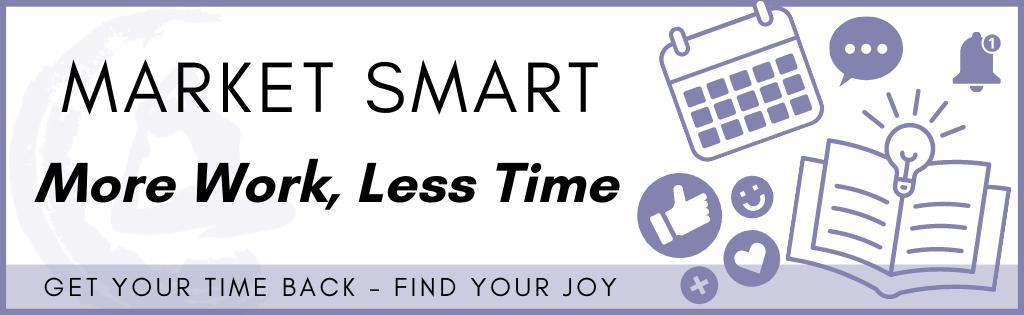 Market Smart - More Work, Less Time, Get Your Time Back - Find your joy